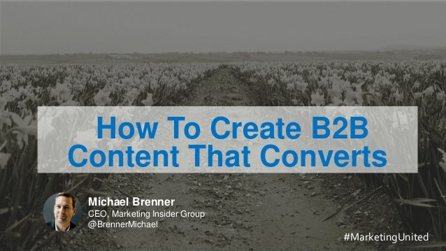 MARKETING INSIDER GROUP How To Create B2B Content That Converts Michael Brenner CEO, Marketing Insider Group @BrennerMicha...