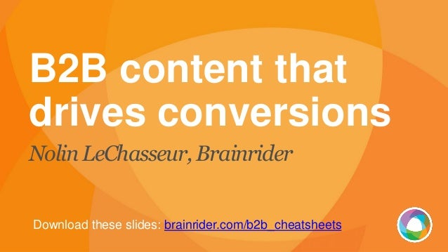 B2B content that drives conversions Nolin LeChasseur, Brainrider Download these slides: brainrider.com/b2b_cheatsheets