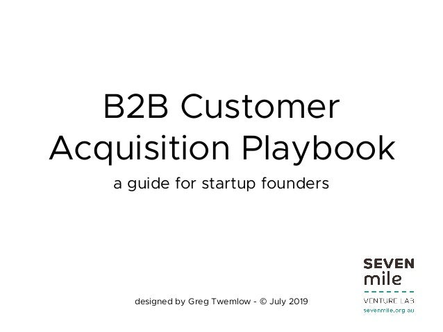 B2B Customer Acquisition Playbook a guide for startup founders designed by Greg Twemlow - © July 2019