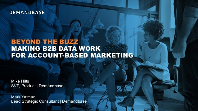 BEYOND THE BUZZ MAKING B2B DATA WORK FOR ACCOUNT-BASED MARKETING Mark Yatman Lead Strategic Consultant | Demandbase Mike H...
