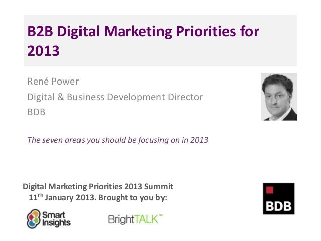 B2B Digital Marketing Priorities for 2013 René Power Digital & Business Development Director BDB The seven areas you shoul...