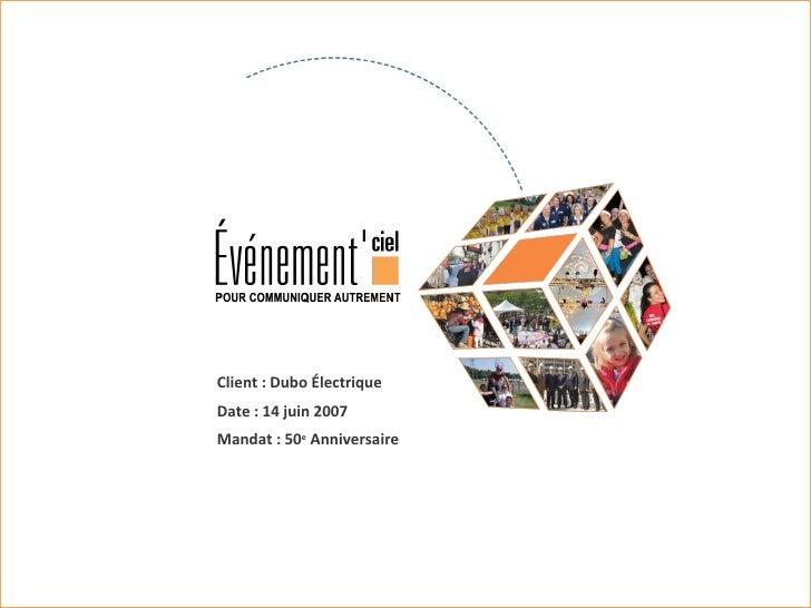 Client : Dubo Électrique Date : 14 juin 2007 Mandat : 50 e  Anniversaire