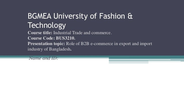 export and import procedure in apparel industry in bangladesh 131 unless otherwise stated, the export policy 2012-15 shall be applicable to exports of all types of goods and services from bangladesh 132 the export policy 2012-15 shall be effective from the date of its publication in the bangladesh gazette, and shall remain in force until june 30, 2015.