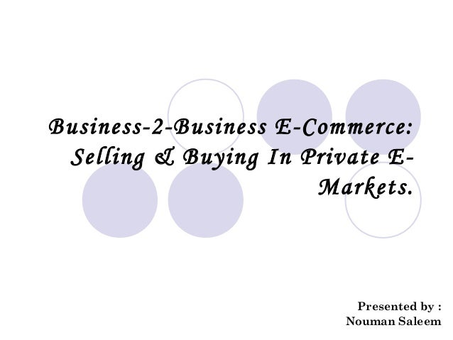 Business-2-Business E-Commerce:Selling & Buying In Private E-Markets.Presented by :Nouman Saleem