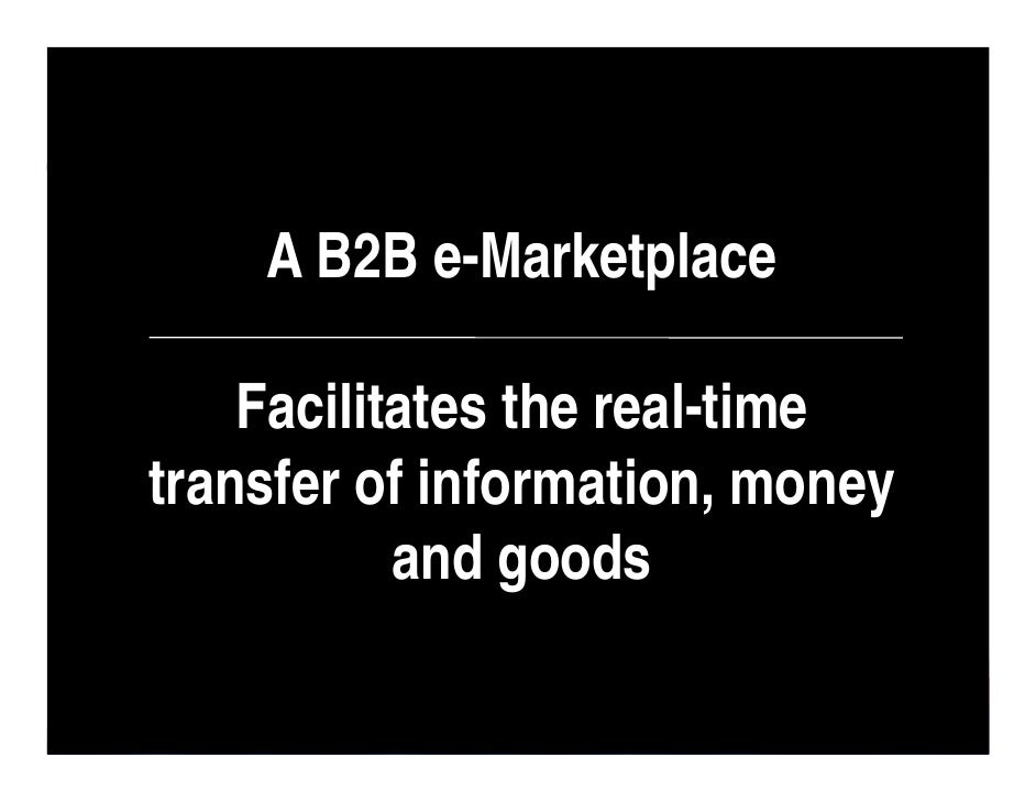 A B2B e-Marketplace      Facilitates the real-time transfer of information, money            and goods                    ...