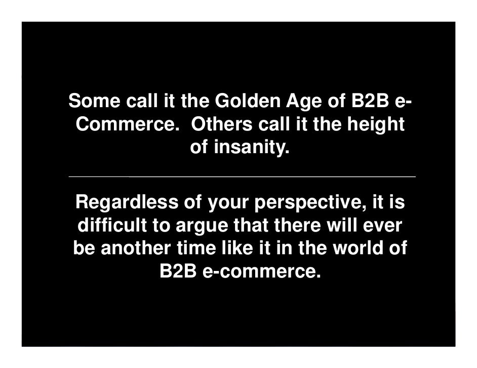 Some call it the Golden Age of B2B e-  Commerce. Others call it the height               of insanity.  Regardless of your ...