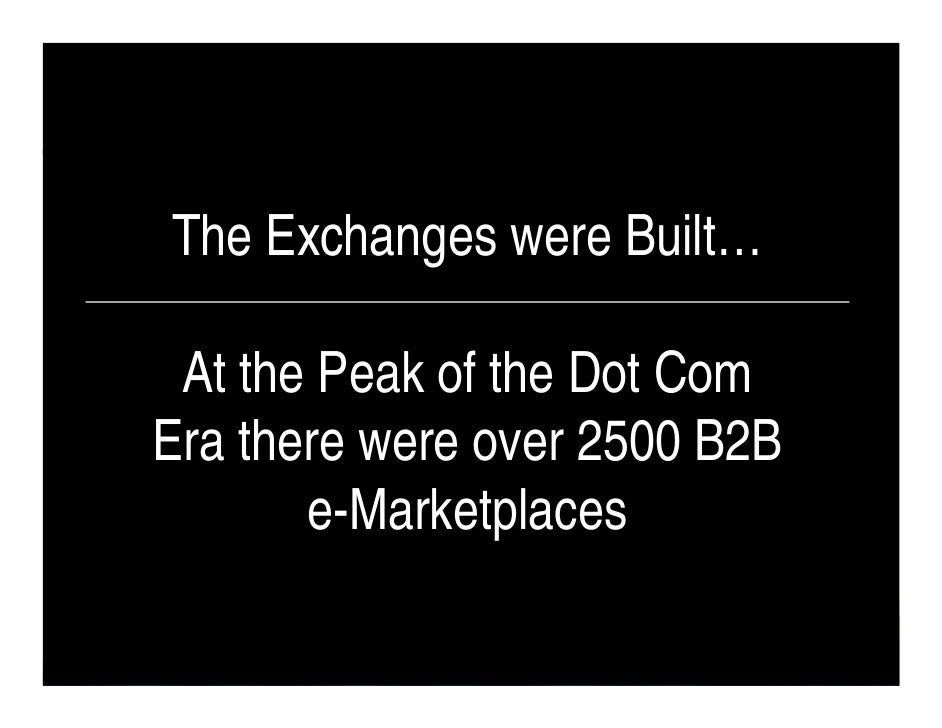 The Exchanges were Built…   At the Peak of the Dot Com Era there were over 2500 B2B        e-Marketplaces                 ...