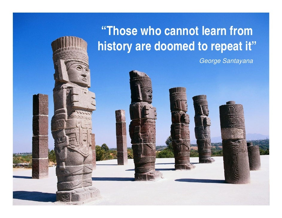 """""""Those who cannot learn from history are doomed to repeat it""""                        George Santayana                     ..."""