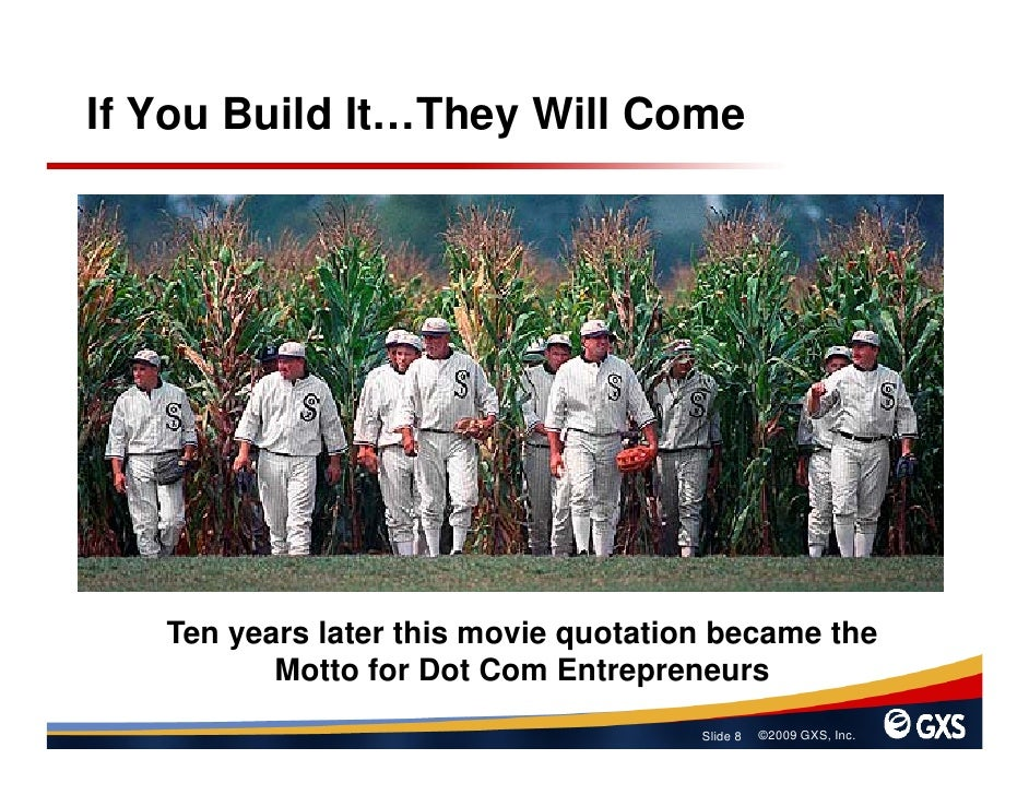 If You Build It…They Will Come        Ten years later this movie quotation became the           Motto for Dot Com Entrepre...