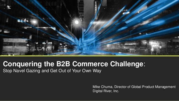 Conquering the B2B Commerce Challenge:Stop Navel Gazing and Get Out of Your Own Way                                       ...