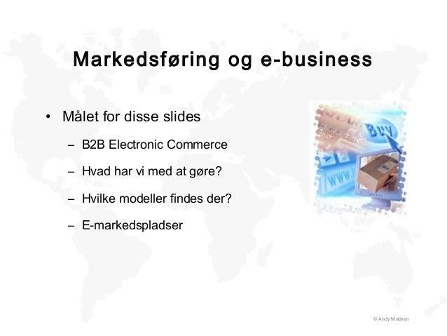 Markedsføring og e-business © Andy Madsen • Målet for disse slides – B2B Electronic Commerce – Hvad har vi med at gøre? – ...