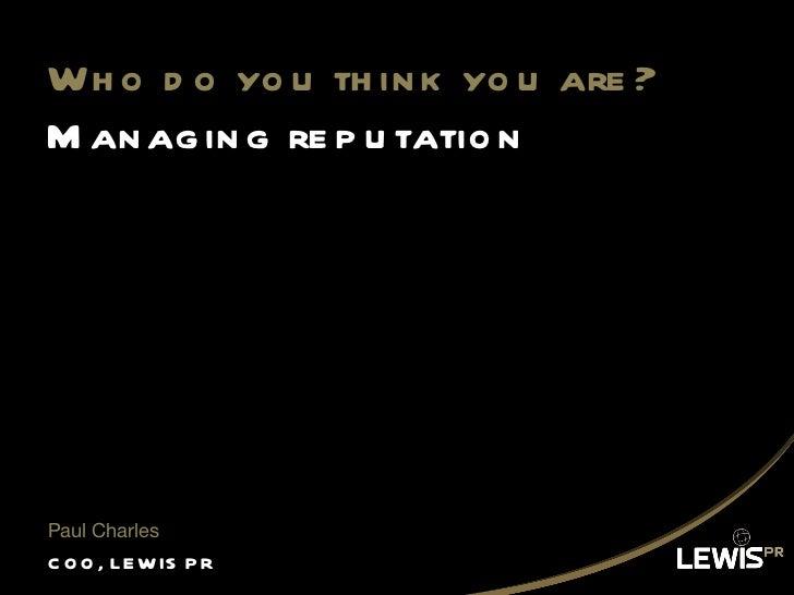 Who do you think you are? Managing reputation <ul><li>COO, LEWIS PR </li></ul><ul><li>Paul Charles </li></ul>