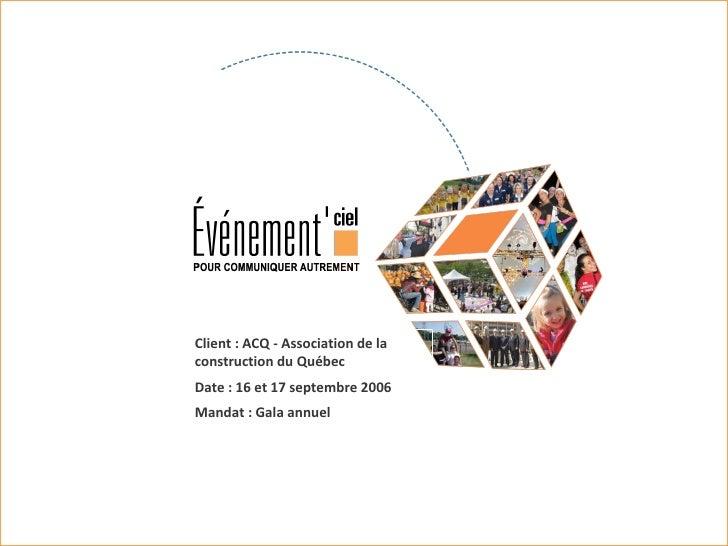 Client : ACQ - Association de la construction du Québec Date : 16 et 17 septembre 2006 Mandat : Gala annuel