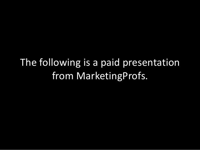 The following is a paid presentationfrom MarketingProfs.