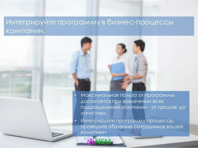 Интегрируйте программу в бизнес-процессы компании. • Максимальная польза от программы достигается при вовлечении всех подр...