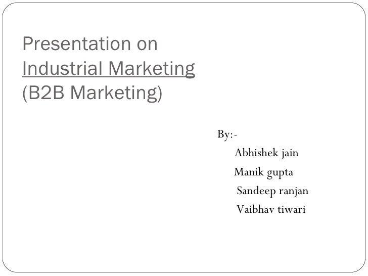 Presentation on Industrial Marketing (B2B Marketing)  <ul><li>By:- </li></ul><ul><li>Abhishek jain </li></ul><ul><li>Manik...