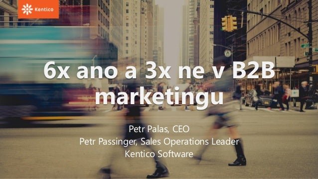 6x ano a 3x ne v B2B marketingu Petr Palas, CEO Petr Passinger, Sales Operations Leader Kentico Software