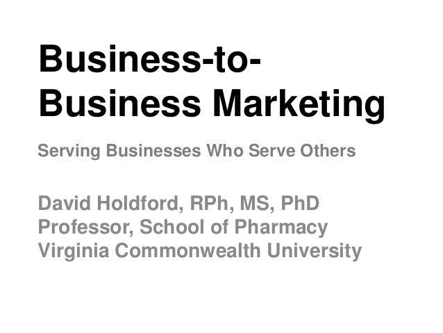 Business-to- Business Marketing David Holdford, RPh, MS, PhD Professor, School of Pharmacy Virginia Commonwealth Universit...