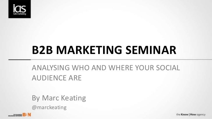 B2B MARKETING SEMINAR ANALYSING WHO AND WHERE YOUR SOCIAL AUDIENCE ARE  By Marc Keating @marckeating