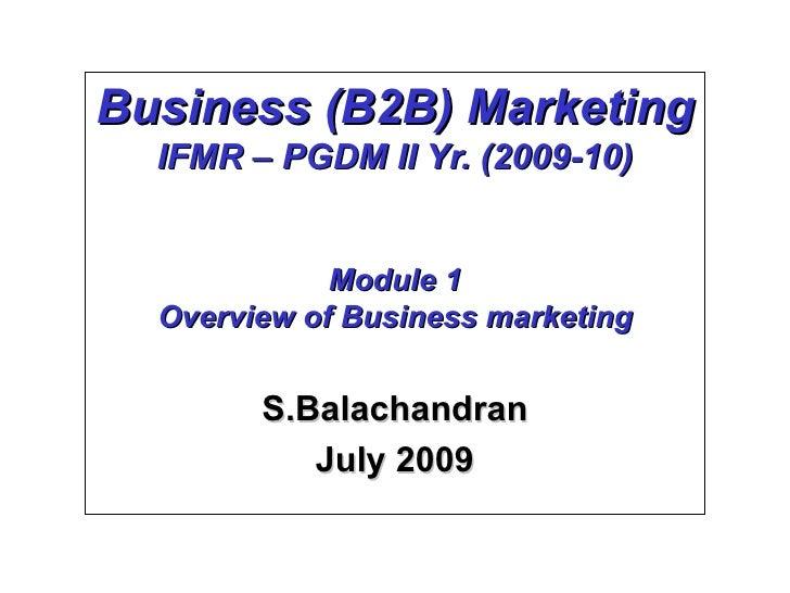 Business (B2B) Marketing IFMR – PGDM II Yr. (2009-10) Module 1 Overview of Business marketing S.Balachandran July 2009