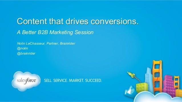 Content that drives conversions. A Better B2B Marketing Session Nolin LeChasseur, Partner, Brainrider @nolin @brainrider