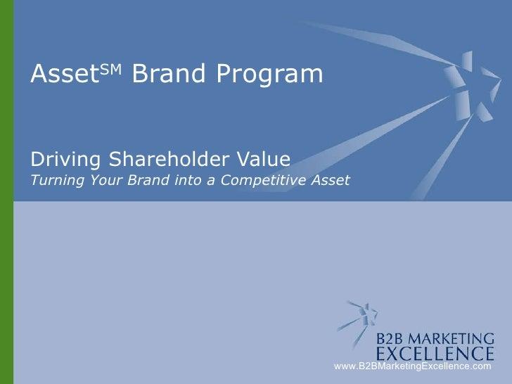 Asset Brand SM  Program Driving Shareholder Value Turning Your Brand into a Competitive Asset www.B2BMarketingExcellence.com
