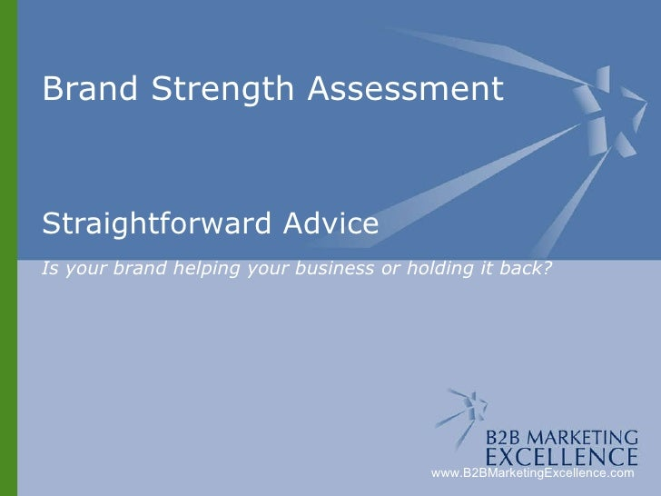 Brand Strength Assessment Straightforward Advice Is your brand helping your business or holding it back? www.B2BMarketingE...