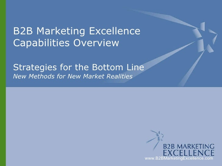 B2B Marketing Excellence Capabilities Overview Strategies for the Bottom Line New Methods for New Market Realities www.B2B...