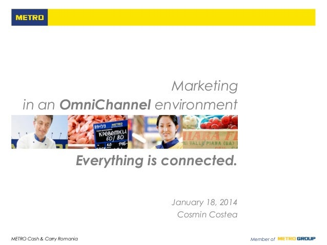 Marketing in an OmniChannel environment  Everything is connected. January 18, 2014 Cosmin Costea METRO Cash & Carry Romani...
