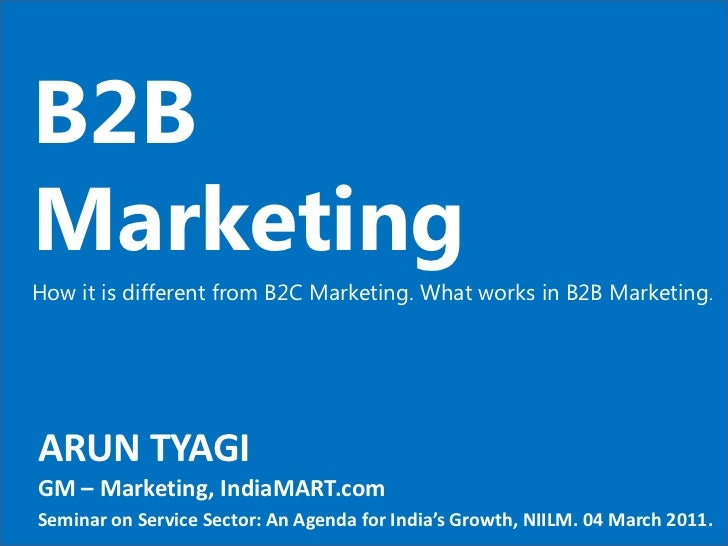 B2B Marketing How it is different from B2C Marketing. What works in B2B Marketing . ARUN TYAGI GM – Marketing, IndiaMART.c...