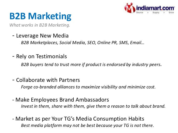 B2B Marketing What works in B2B Marketing. <ul><li>Leverage New Media </li></ul><ul><ul><li>B2B Marketplaces, Social Media...