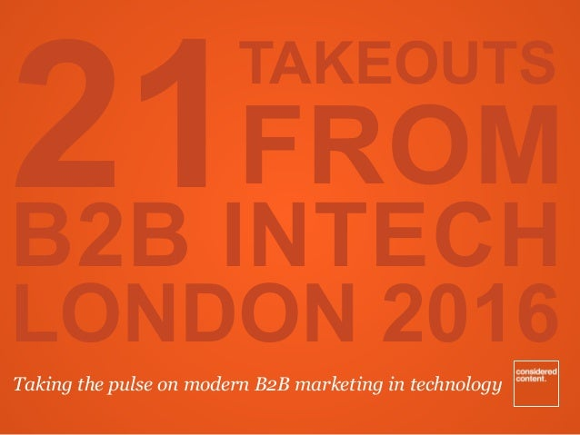 TAKEOUTS FROM B2B INTECH LONDON 2016 Taking the pulse on modern B2B marketing in technology 21