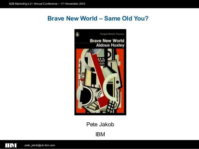 pete_jakob@uk.ibm.comIBM B2B Marketing's 2nd Annual Conference – 11th November 2010 Pete Jakob IBM Brave New World – Same ...