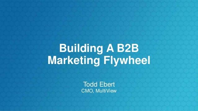 Building A B2B Marketing Flywheel Todd Ebert CMO, MultiView