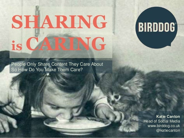 SHARING  is CARING  Katie Canton  Head of Social Media  www.birddog.co.uk  @katiecanton  People Only Share Content They Ca...