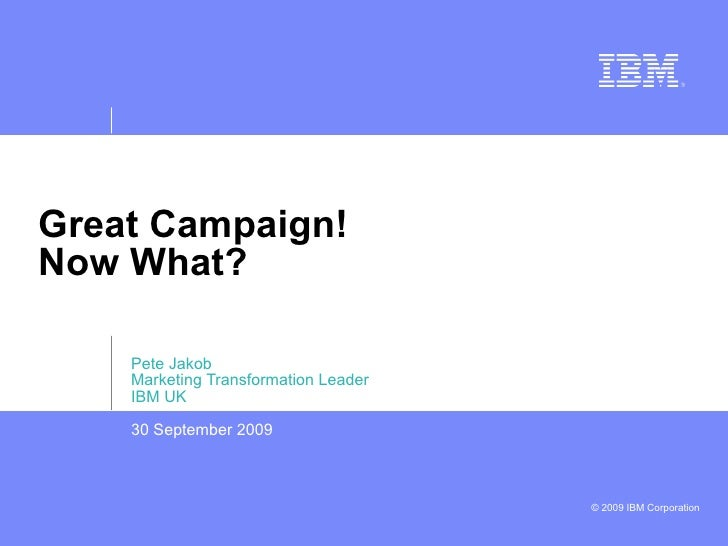 Great Campaign! Now What? Pete Jakob Marketing Transformation Leader IBM UK 30 September 2009