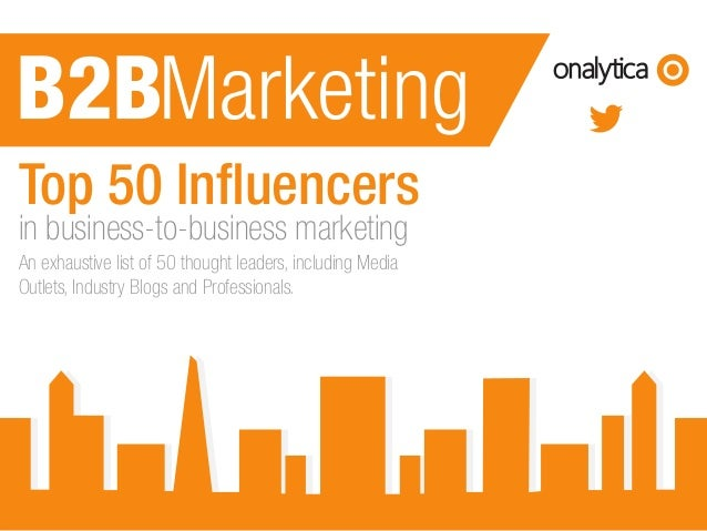 www.onalytica.com Top 50 Influencers in business-to-business marketing An exhaustive list of 50 thought leaders, including...