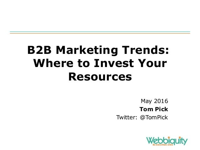 B2B Marketing Trends: Where to Invest Your Resources May 2016 Tom Pick Twitter: @TomPick