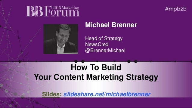 Michael Brenner Head of Strategy NewsCred @BrennerMichael How To Build Your Content Marketing Strategy Slides: slideshare....