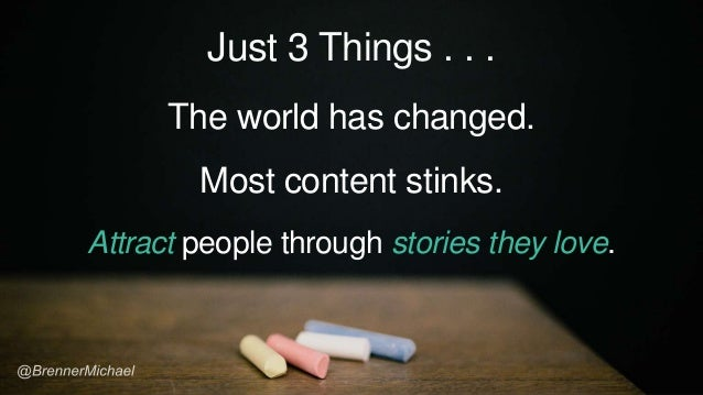 Just 3 Things . . . The world has changed. Most content stinks. Attract people through stories they love.