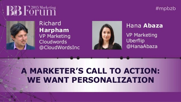Richard Harpham VP Marketing Cloudwords @CloudWordsInc A MARKETER'S CALL TO ACTION: WE WANT PERSONALIZATION Hana Abaza VP ...