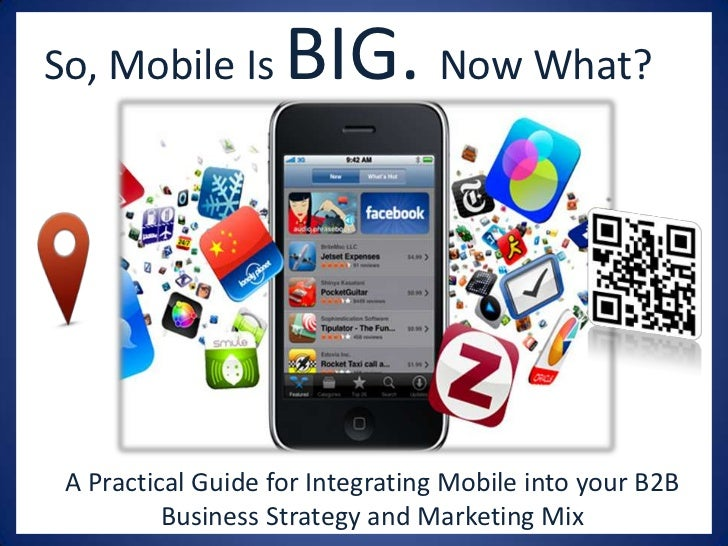 So, Mobile Is       BIG. Now What? A Practical Guide for Integrating Mobile into your B2B          Business Strategy and M...