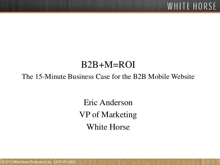 B2B+M=ROI<br />The 15-Minute Business Case for the B2B Mobile Website<br />Eric Anderson<br />VP of Marketing<br />White H...
