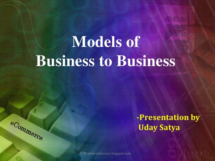 Models of <br />Business to Business <br />-Presentation by<br />UdaySatya<br />1<br />© www.udaysatya.blogspot.com<br />