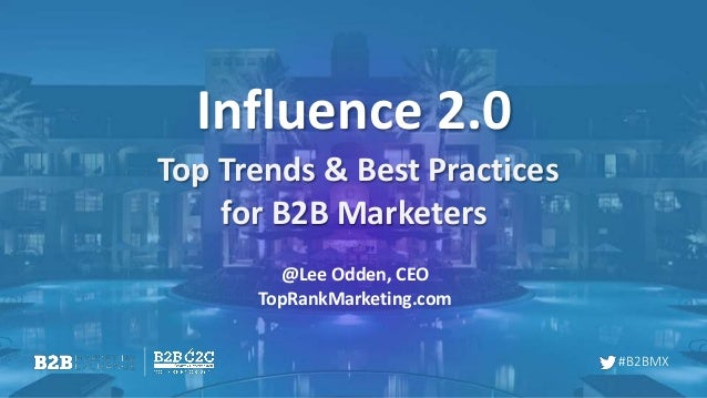 #B2BMX Influence 2.0 Top Trends & Best Practices for B2B Marketers @Lee Odden, CEO TopRankMarketing.com