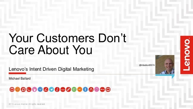 Your Customers Don't Care About You 2015 Lenovo Internal. All rights reserved. Lenovo's Intent Driven Digital Marketing Mi...