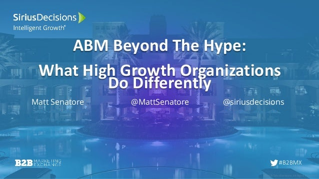 © 2018 SiriusDecisions. All Rights Reserved #B2BMX ABM Beyond The Hype: What High Growth Organizations Do Differently Matt...