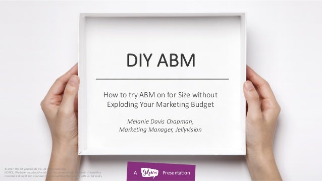 A Presentation DIY ABM How to try ABM on for Size without Exploding Your Marketing Budget Melanie Davis Chapman, Marketing...
