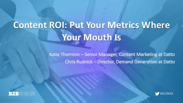 #B2BMX Content ROI: Put Your Metrics Where Your Mouth Is Katie Thornton – Senior Manager, Content Marketing at Datto Chris...