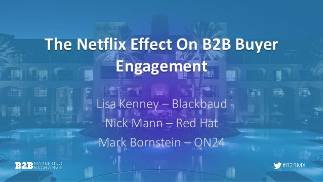 #B2BMX The Netflix Effect On B2B Buyer Engagement Lisa Kenney – Blackbaud Nick Mann – Red Hat Mark Bornstein – ON24